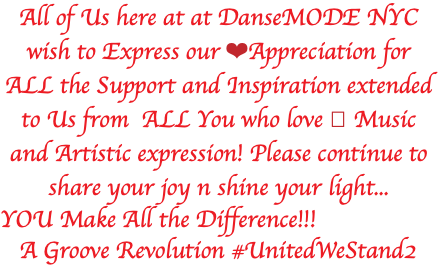 All of Us here at at DanseMODE NYC wish to Express our ❤️Appreciation for ALL the Support and Inspiration extended to Us from ALL You who love 🎶 Music and Artistic expression! Please continue to share your joy n shine your light... YOU Make All the Difference!!! A Groove Revolution #UnitedWeStand2